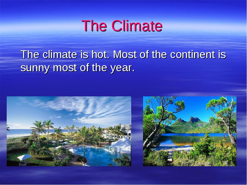 The Climate 	The climate is hot. Most of the continent is sunny most of the y...