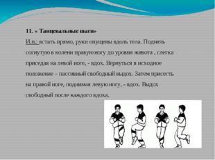 11. « Танцевальные шаги» И.п.: встать прямо, руки опущены вдоль тела. Поднять