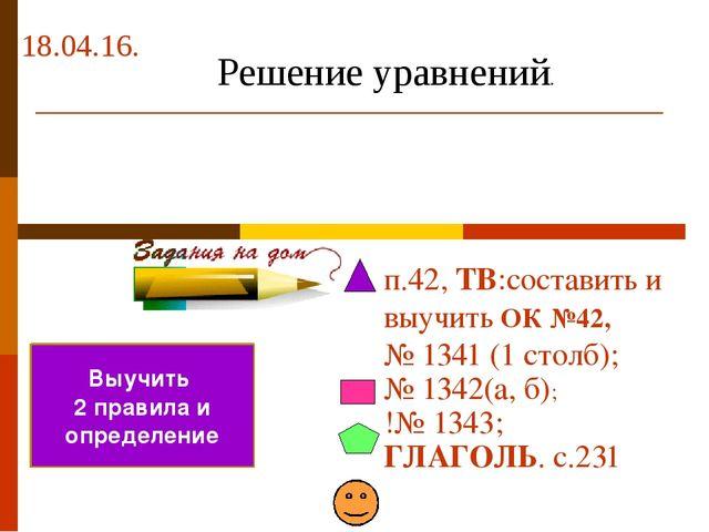 18.04.16. п.42, ТВ:составить и выучить ОК №42, № 1341 (1 столб); № 1342(а, б)...