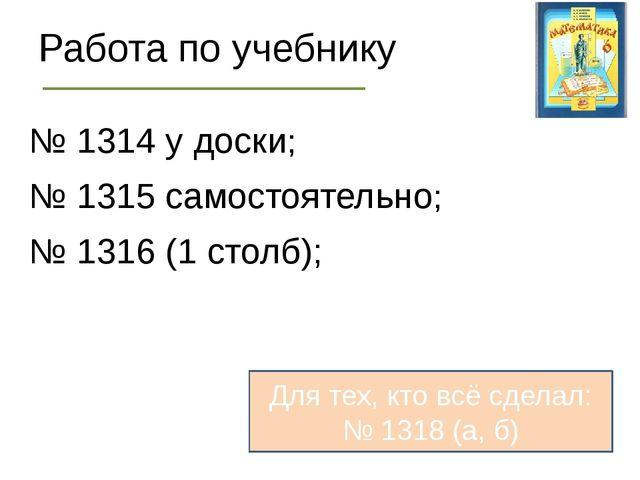 Работа по учебнику № 1314 у доски; № 1315 самостоятельно; № 1316 (1 столб); Д...