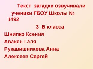 Текст загадки озвучивали ученики ГБОУ Школы № 1492 3 Б класса Шнипко Ксения