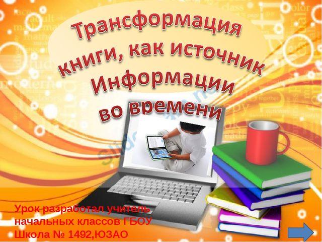 Урок разработал учитель начальных классов ГБOУ Школа № 1492,ЮЗАО Мелетян Окса...