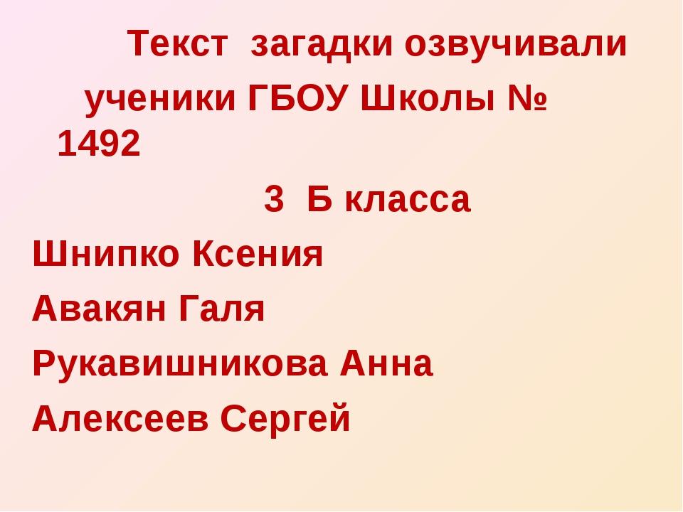 Текст загадки озвучивали ученики ГБОУ Школы № 1492 3 Б класса Шнипко Ксения...
