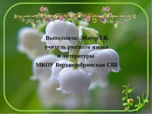 Выполнила: ЭбауэрТ.В. учитель русского языка и литературы МКОУ Верхнедобринск