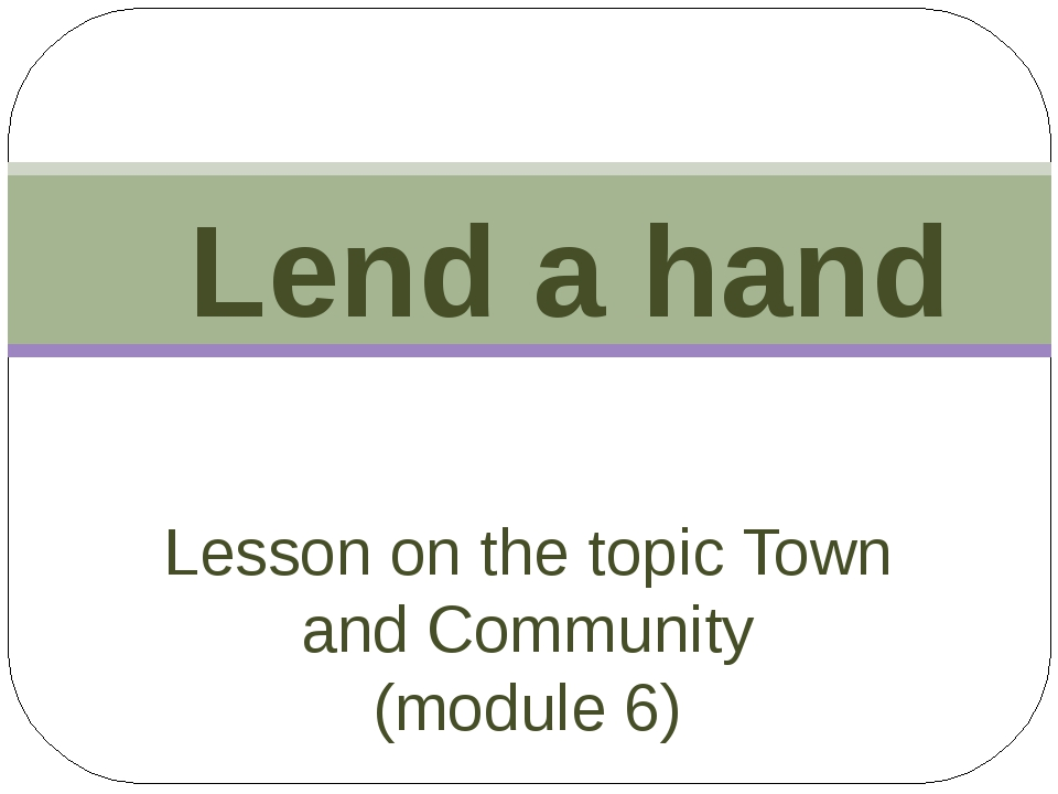 Lesson on the topic Town and Community (module 6) Lend a hand