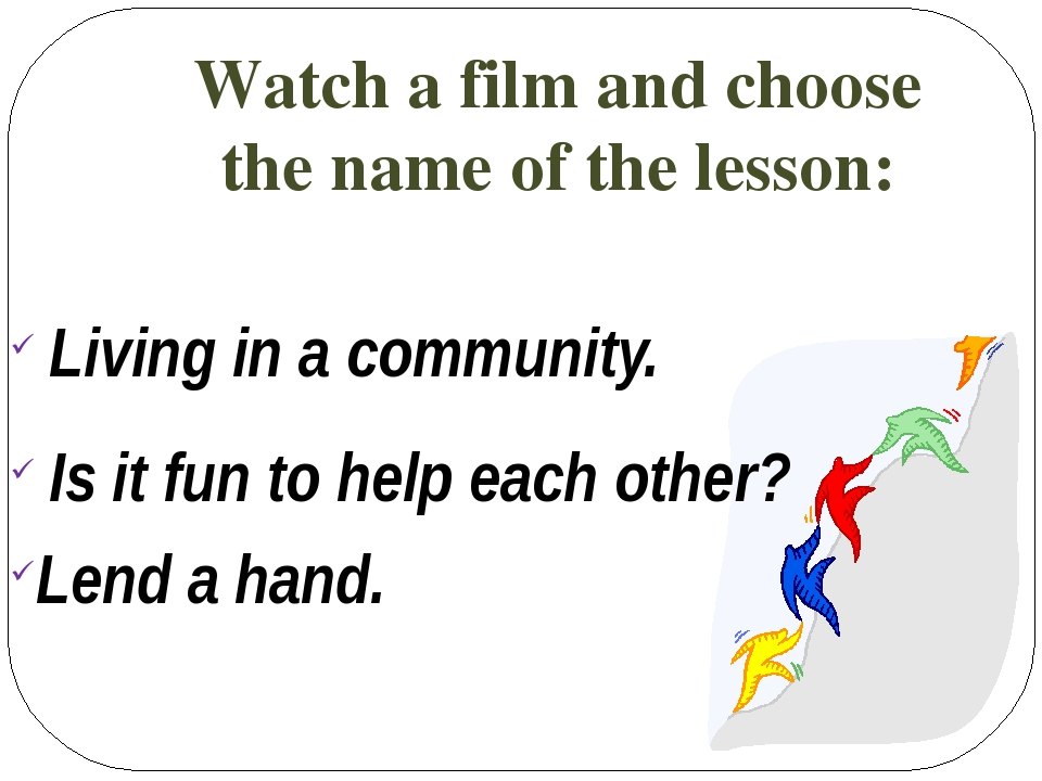 Watch a film and choose the name of the lesson: Living in a community. Is it...