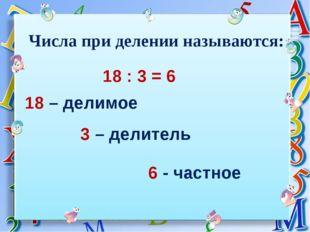 6 - частное 18 – делимое 3 – делитель Числа при делении называются: 18 : 3 = 6