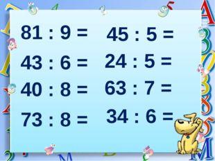 81 : 9 = 43 : 6 = 40 : 8 = 73 : 8 = 45 : 5 = 24 : 5 = 63 : 7 = 34 : 6 =