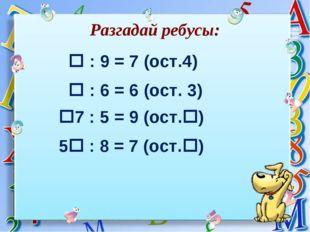 Разгадай ребусы:  : 9 = 7 (ост.4) 7 : 5 = 9 (ост.)  : 6 = 6 (ост. 3) 5 :