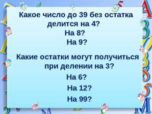 Какое число до 39 без остатка делится на 4? На 8? На 9? Какие остатки могут п