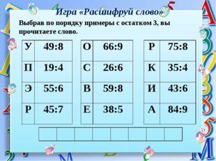 Игра «Расшифруй слово» Выбрав по порядку примеры с остатком 3, вы прочитаете
