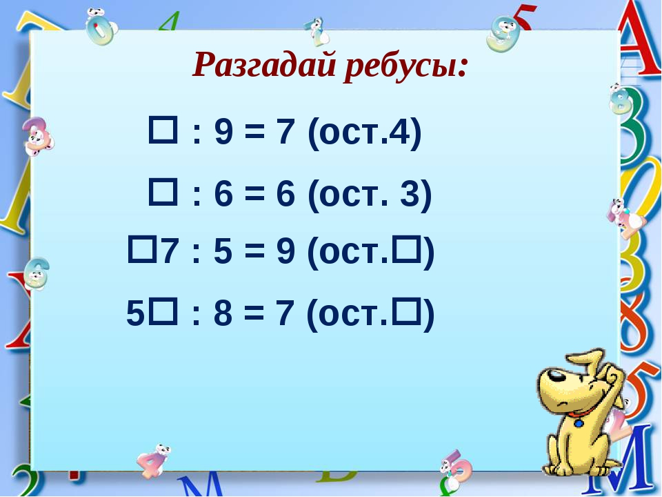 Разгадай ребусы:  : 9 = 7 (ост.4) 7 : 5 = 9 (ост.)  : 6 = 6 (ост. 3) 5 :...