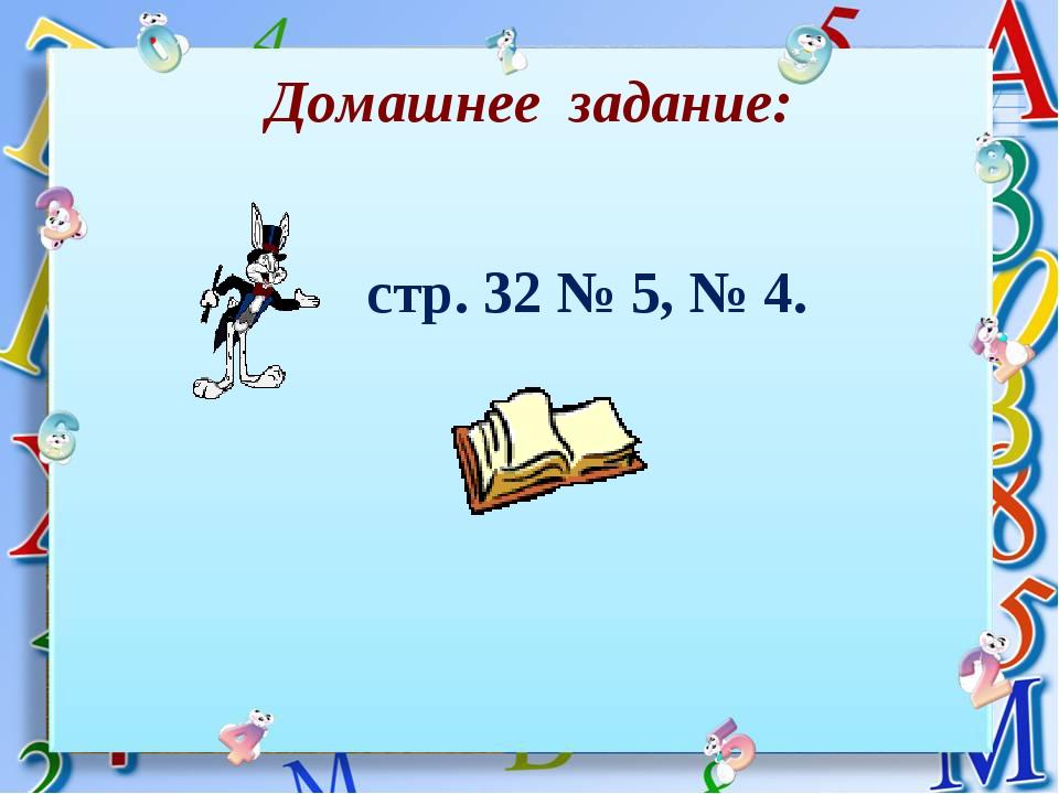 Домашнее задание: стр. 32 № 5, № 4.