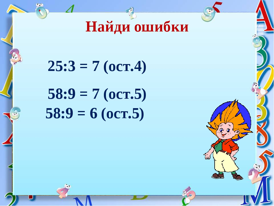 58:9 = 7 (ост.5) 58:9 = 6 (ост.5) Найди ошибки 25:3 = 7 (ост.4)