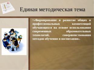 Единая методическая тема * «Формирование и развитие общих и профессиональных
