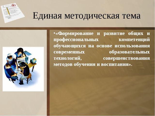 Единая методическая тема * «Формирование и развитие общих и профессиональных...