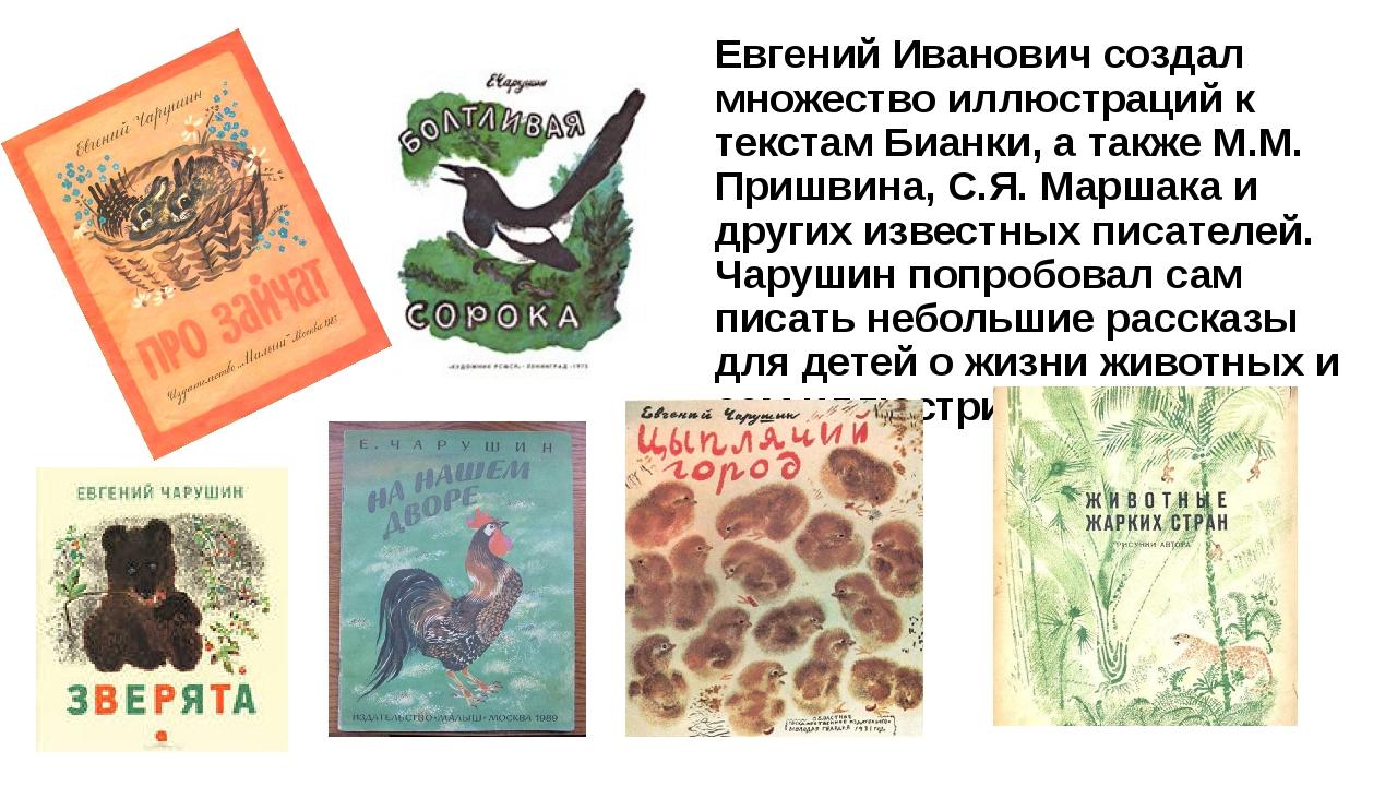 Евгений Иванович создал множество иллюстраций к текстам Бианки, а также М.М....