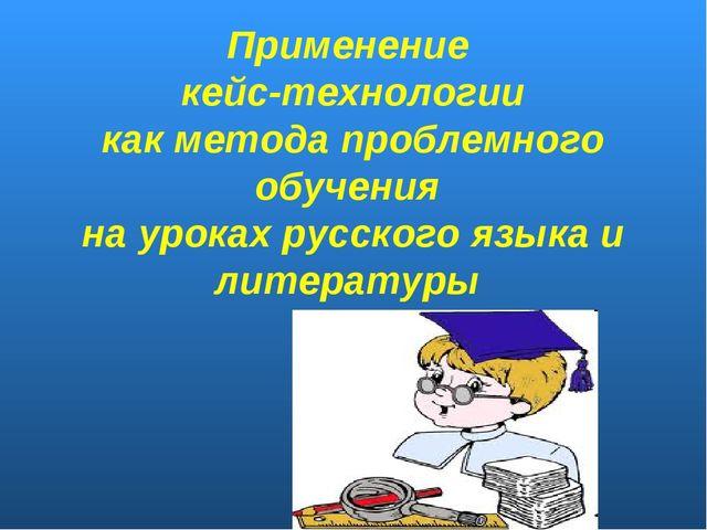 Применение кейс-технологии как метода проблемного обучения на уроках русского...
