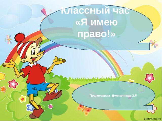 Классный час «Я имею право!» Подготовила Дженалиева Э.Р. Ekaterina050466