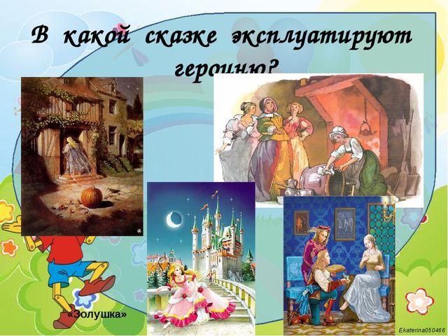 В какой сказке эксплуатируют героиню? «Золушка» Ekaterina050466