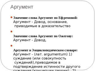 Аргумент Значение слова Аргумент по Ефремовой: Аргумент -Довод,основание,п