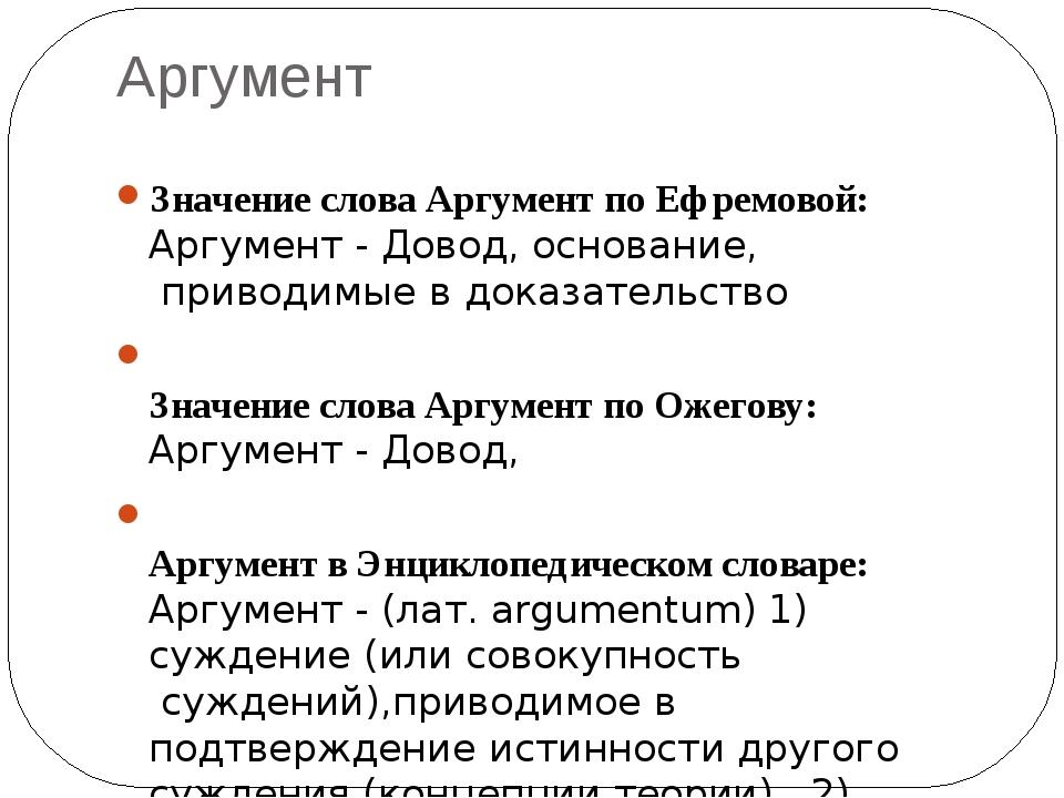 Аргумент Значение слова Аргумент по Ефремовой: Аргумент -Довод,основание,п...