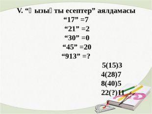 """V. """"Қызықты есептер"""" аялдамасы """"17"""" =7 """"21"""" =2 """"30"""" =0 """"45"""" =20 """"913"""" =? 5(15"""