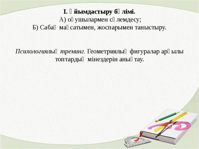 І. Ұйымдастыру бөлімі. А) оқушылармен сәлемдесу; Б) Сабақ мақсатымен, жоспары...