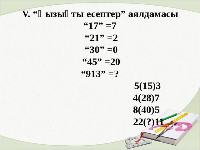 """V. """"Қызықты есептер"""" аялдамасы """"17"""" =7 """"21"""" =2 """"30"""" =0 """"45"""" =20 """"913"""" =? 5(15..."""