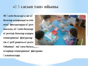 Мұғалім балаларға зат көрсетеді, балалар алдарындағы геометри-ялық фигуралард