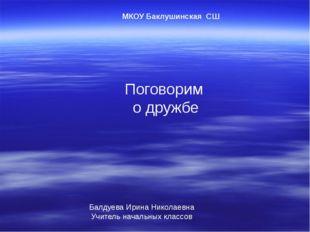 Поговорим о дружбе МКОУ Баклушинская СШ Балдуева Ирина Николаевна Учитель нач