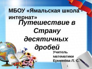 Путешествие в Страну десятичных дробей МБОУ «Ямальская школа - интернат» Учи