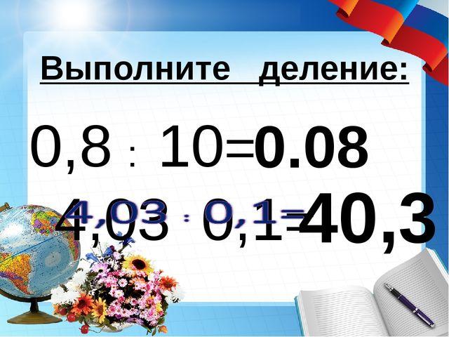 Выполните деление: 40,3 0,8 : 10= 0.08