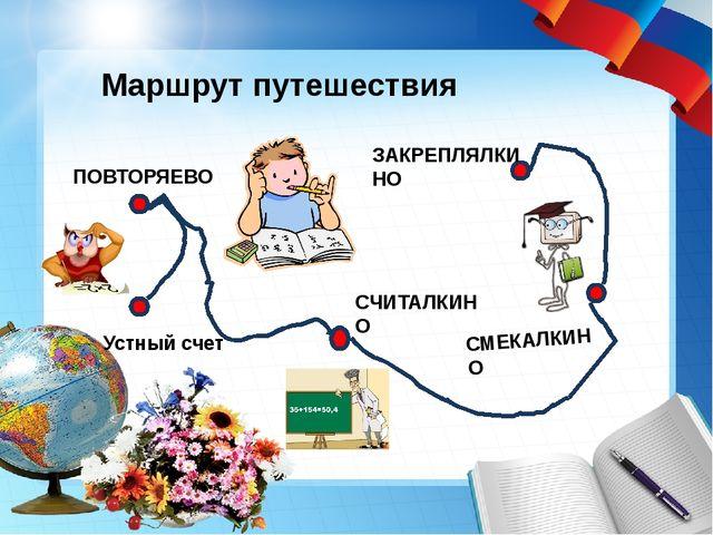 ПОВТОРЯЕВО СМЕКАЛКИНО СЧИТАЛКИНО Маршрут путешествия ЗАКРЕПЛЯЛКИНО Устный счет