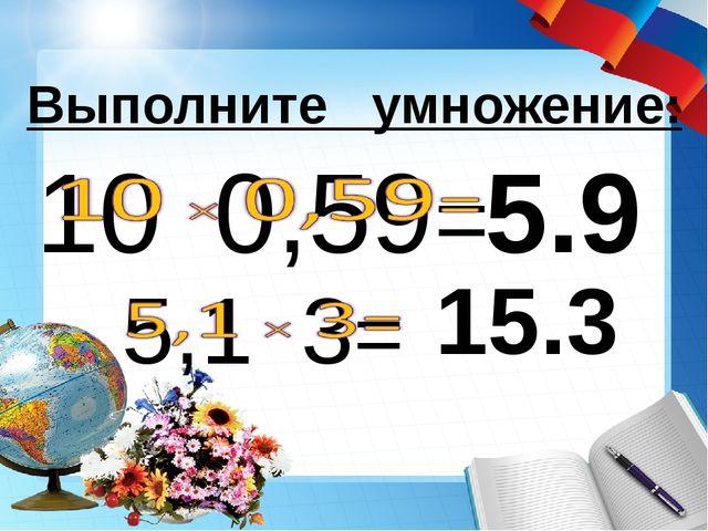 5.9 Выполните умножение: 15.3