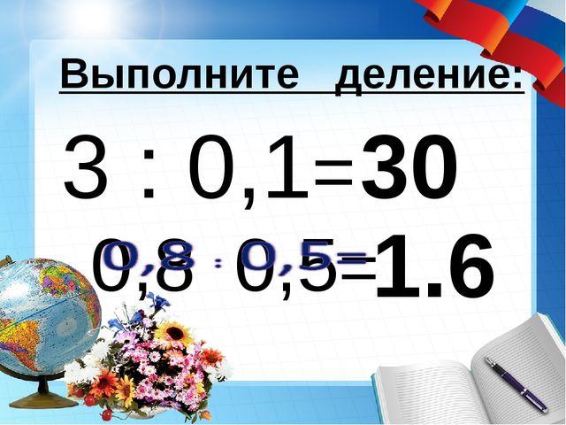 3 : 0,1= 30 Выполните деление: 1.6