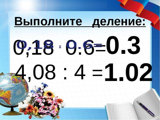 0.3 Выполните деление: 4,08 : 4 = 1.02