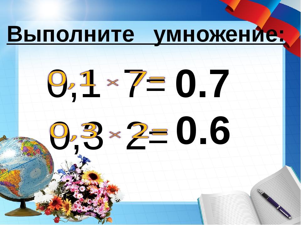 0.7 Выполните умножение: 0.6
