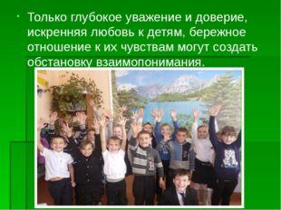 Только глубокое уважение и доверие, искренняя любовь к детям, бережное отноше