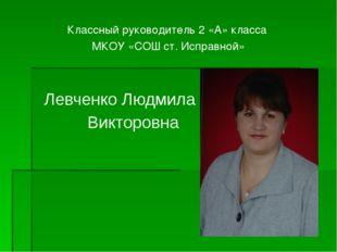 Классный руководитель 2 «А» класса МКОУ «СОШ ст. Исправной» Левченко Людмила