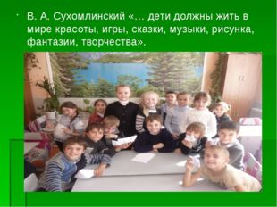 В. А. Сухомлинский «… дети должны жить в мире красоты, игры, сказки, музыки,
