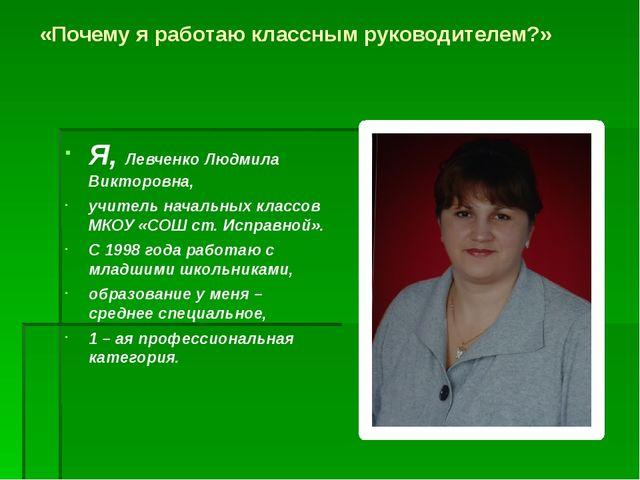 «Почему я работаю классным руководителем?» Я, Левченко Людмила Викторовна, уч...