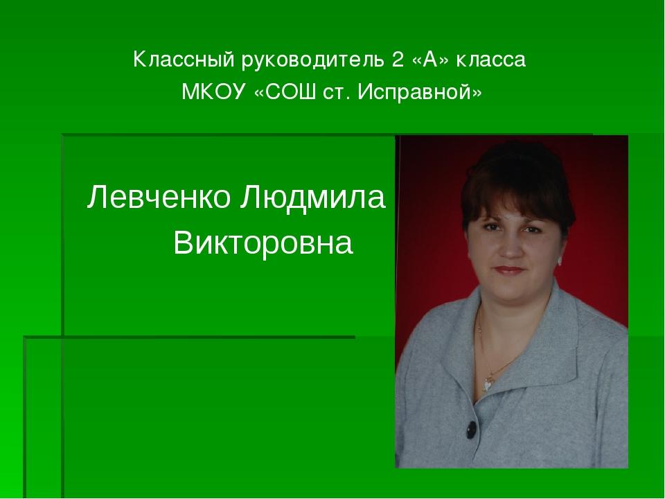 Классный руководитель 2 «А» класса МКОУ «СОШ ст. Исправной» Левченко Людмила...