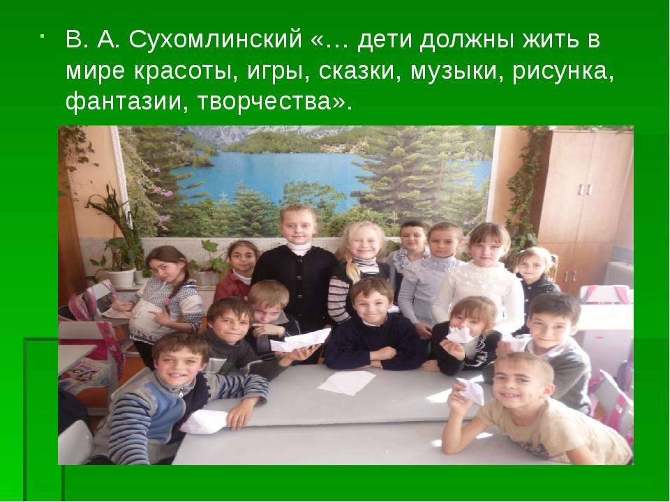 В. А. Сухомлинский «… дети должны жить в мире красоты, игры, сказки, музыки,...