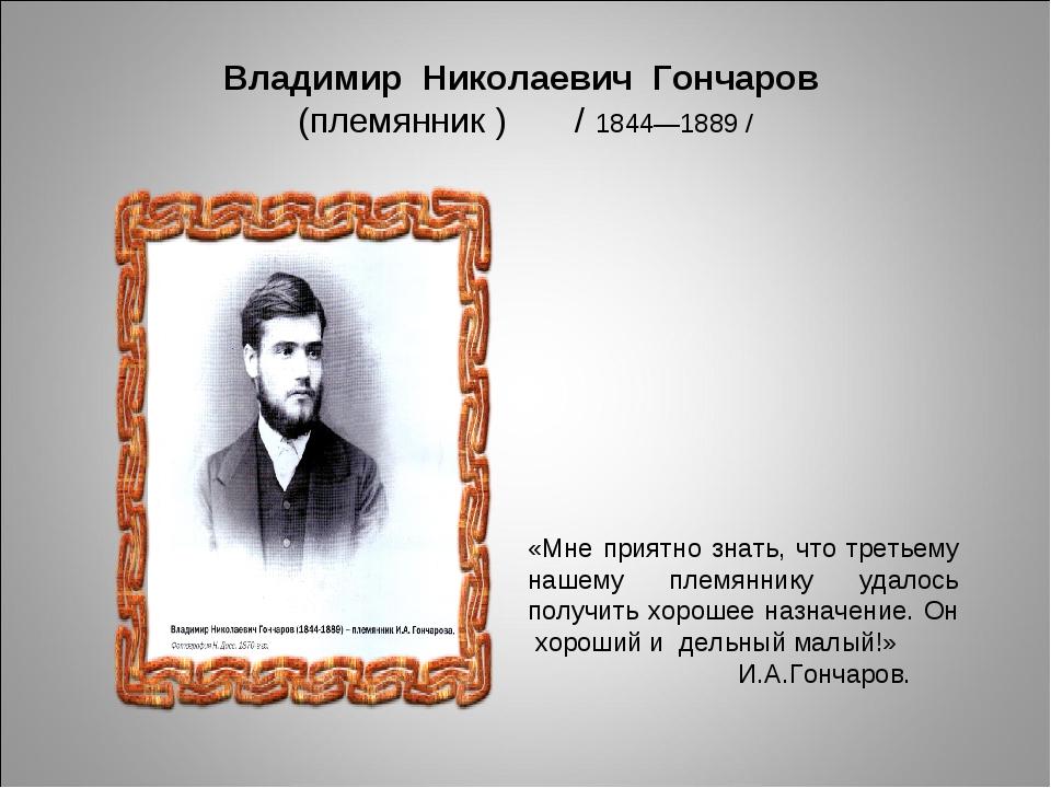 0d240785ad7e 13 слайд Владимир Николаевич Гончаров (племянник )   1844—1889   «Мне  приятно знать,