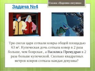 Сказка «Царевна-лягушка» Задача №4 Три снохи царя соткали ковры общей площадь