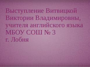 Выступление Витвицкой Виктории Владимировны, учителя английского языка МБОУ С