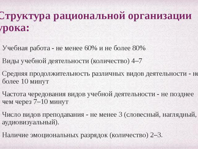 Структура рациональной организации урока: Учебная работа - не менее 60% и не...