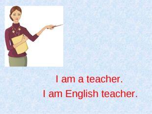 I am English teacher. I am a teacher.