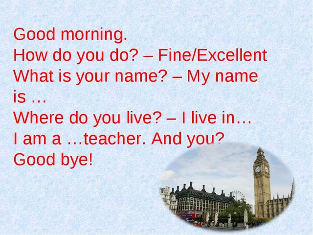 Good morning. How do you do? – Fine/Excellent What is your name? – My name is...